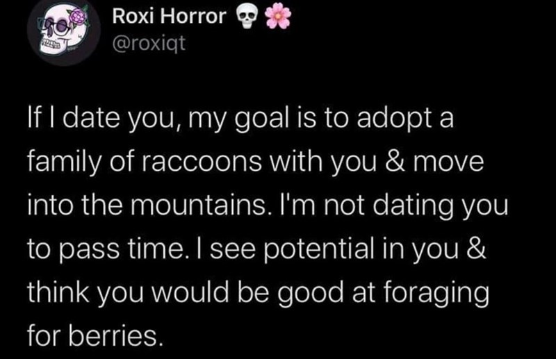 Organism - Roxi Horror @roxiqt If I date you, my goal is to adopt a family of raccoons with you & move into the mountains. I'm not dating you to pass time. I see potential in you & think you would be good at foraging for berries.