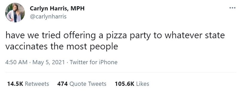Font - Carlyn Harris, MPH @carlynharris ... have we tried offering a pizza party to whatever state vaccinates the most people 4:50 AM · May 5, 2021 · Twitter for iPhone 14.5K Retweets 474 Quote Tweets 105.6K Likes