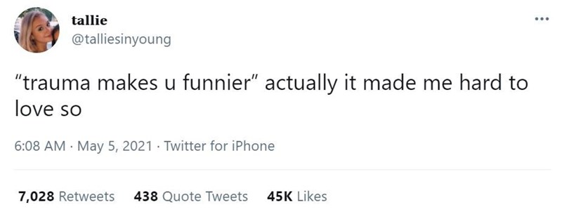 """Font - tallie @talliesinyoung """"trauma makes u funnier"""" actually it made me hard to love so 6:08 AM · May 5, 2021 · Twitter for iPhone 7,028 Retweets 438 Quote Tweets 45K Likes"""