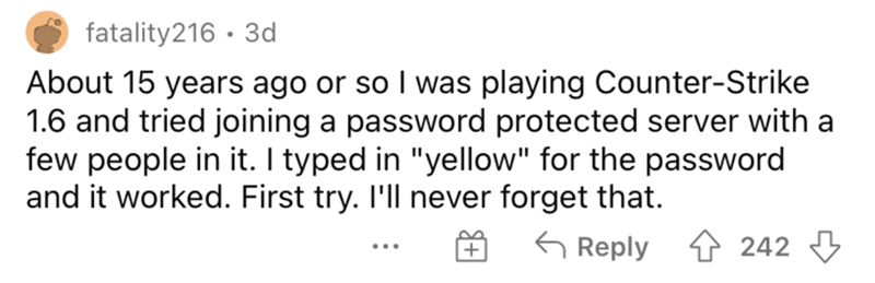 """Smile - fatality216 · 3d About 15 years ago or so I was playing Counter-Strike 1.6 and tried joining a password protected server with a few people in it. I typed in """"yellow"""" for the password and it worked. First try. I'll never forget that. G Reply 4 242 3 ..."""