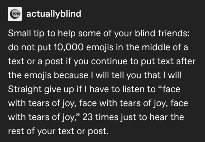 """Font - actuallyblind Small tip to help some of your blind friends: do not put 10,000 emojis in the middle of a text or a post if you continue to put text after the emojis because I will tell you that I will Straight give up if I have to listen to """"face with tears of joy, face with tears of joy, face with tears of joy,"""" 23 times just to hear the rest of your text or post."""