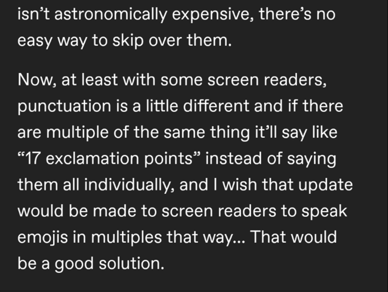 """Font - isn't astronomically expensive, there's no easy way to skip over them. Now, at least with some screen readers, punctuation is a little different and if there are multiple of the same thing it'll say like """"17 exclamation points"""" instead of saying them all individually, and I wish that update would be made to screen readers to speak emojis in multiples that way... That would be a good solution."""