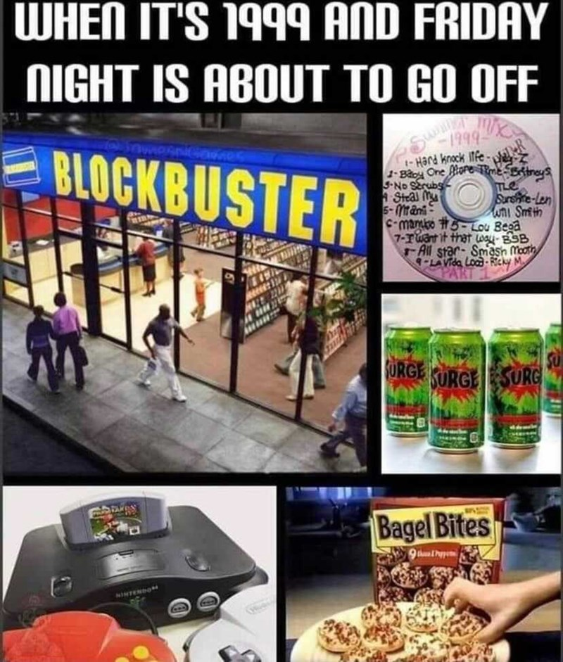 Product - WHEN IT'S 1999 AND FRIDAY NIGHT IS ABOUT TO GO OFF 1999 BLOCKBUSTER -Hard knock Itfe 1-Baoy One Riore me-Bstreys TLe Surshite-Len wni Smth C-manbo #5-Lou Bega 7-ruant it that way-BSB All star- Smasn Mooth 9-LAVida Lood - Ricky M -No Serubs A Steal Mu 5-Mrani SU ORGE KURGESURG Bagel Bites 9thlhpe NINTENDO
