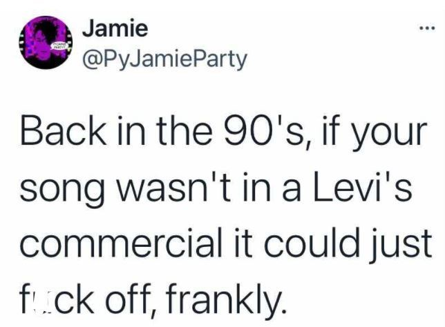 Mammal - Jamie ... @PyJamieParty Back in the 9O's, if your song wasn't in a Levi's commercial it could just f.ck off, frankly.