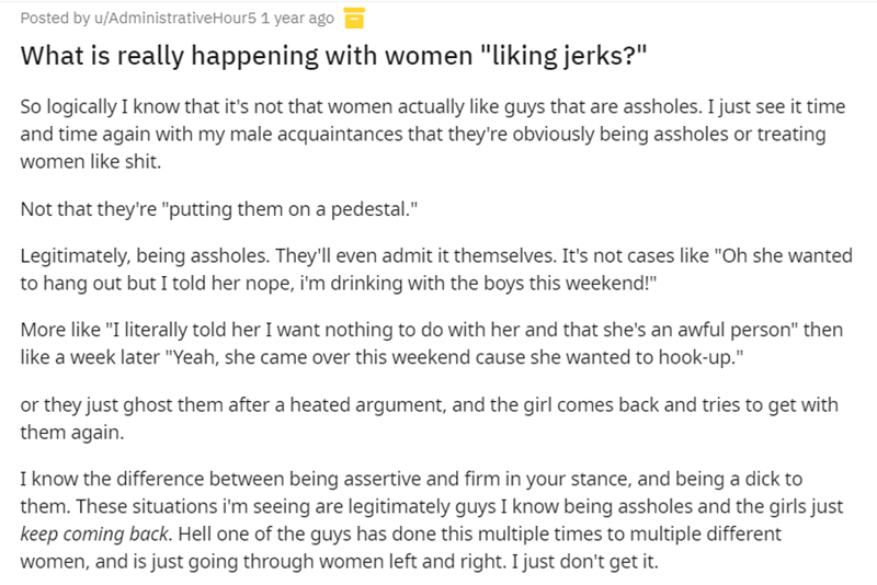 """Font - Posted by u/AdministrativeHour5 1 year ago What is really happening with women """"liking jerks?"""" So logically I know that it's not that women actually like guys that are assholes. I just see it time and time again with my male acquaintances that they're obviously being assholes or treating women like shit. Not that they're """"putting them on a pedestal."""" Legitimately, being assholes. They'll even admit it themselves. It's not cases like """"Oh she wanted to hang out but I told her nope, i'm drin"""