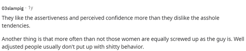 Font - 03slampig · 1y They like the assertiveness and perceived confidence more than they dislike the asshole tendencies. Another thing is that more often than not those women are equally screwed up as the guy is. Well adjusted people usually don't put up with shitty behavior.