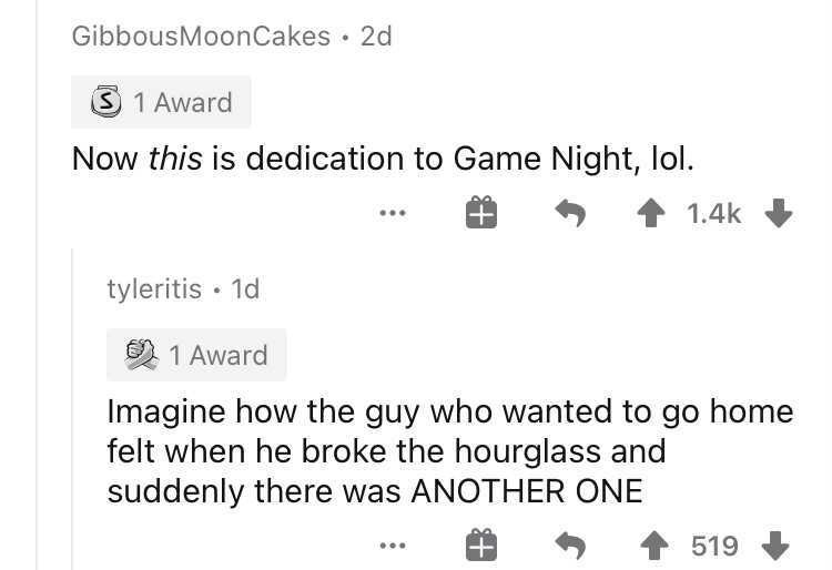 Rectangle - GibbousMoonCakes · 2d S 1 Award Now this is dedication to Game Night, lol. 1.4k tyleritis · 1d O 1 Award Imagine how the guy who wanted to go home felt when he broke the hourglass and suddenly there was ANOTHER ONE 519