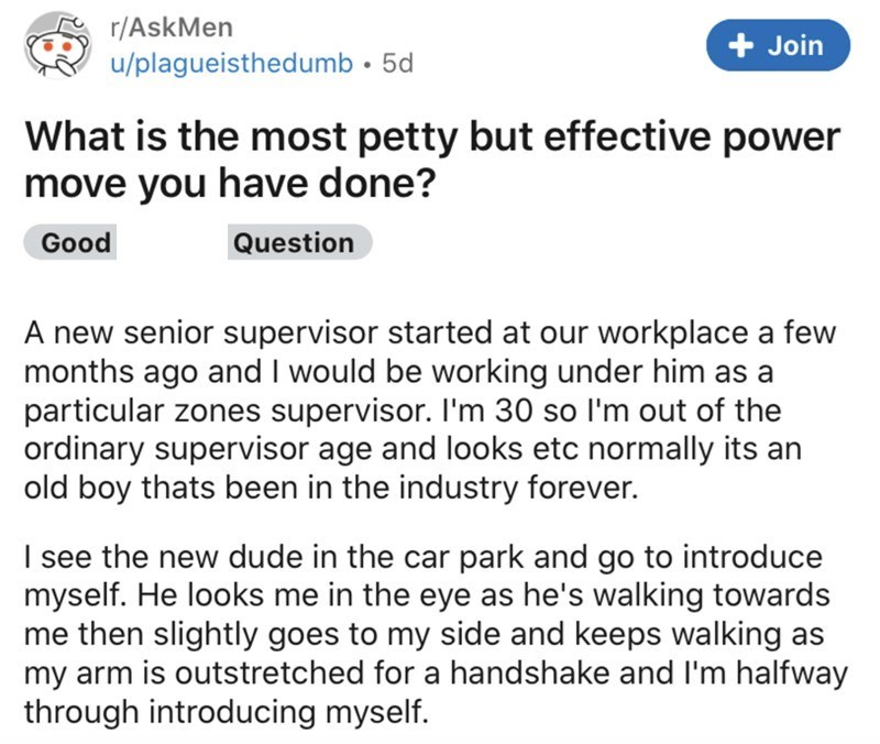 Text - Font - r/AskMen + Join u/plagueisthedumb • 5d What is the most petty but effective power move you have done? Good Question A new senior supervisor started at our workplace a few months ago and I would be working under him as a particular zones supervisor. I'm 30 so l'm out of the ordinary supervisor age and looks etc normally its an old boy thats been in the industry forever. I see the new dude in the car park and go to introduce myself. He looks me in the eye as he's walking towards me t