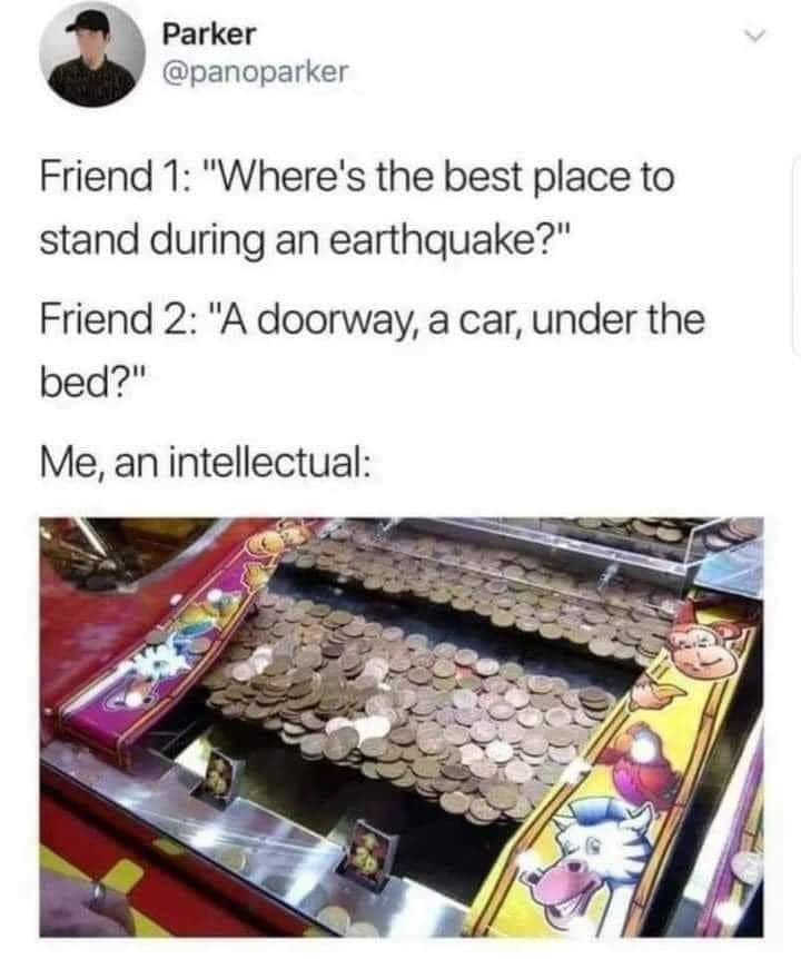 """Product - Parker @panoparker Friend 1: """"Where's the best place to stand during an earthquake?"""" Friend 2: """"A doorway, a car, under the bed?"""" Me, an intellectual:"""
