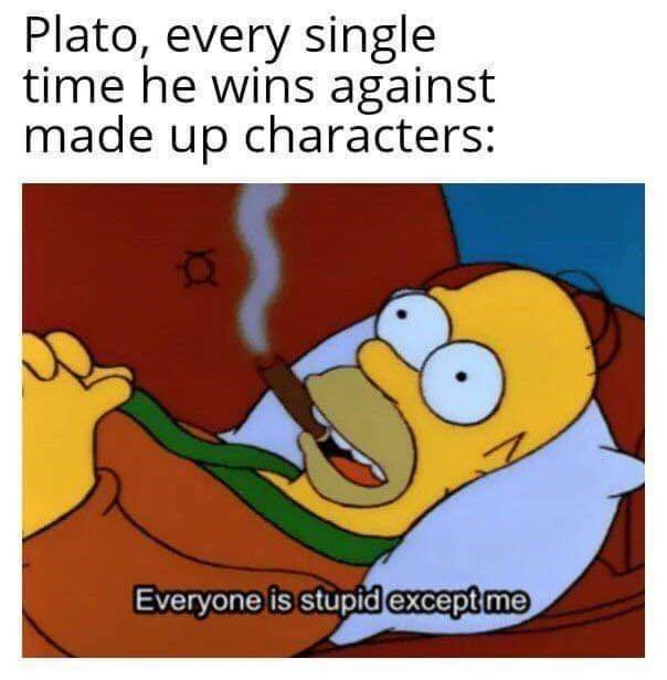 Organism - Plato, every single time he wins against made up characters: Everyone is stupid except me