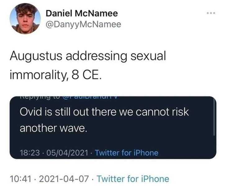 Font - Daniel McNamee @DanyyMcNamee Augustus addressing sexual immorality, 8 CE. eprymg Ovid is still out there we cannot risk another wave. 18:23 · 05/04/2021 · Twitter for iPhone 10:41 · 2021-04-07 · Twitter for iPhone