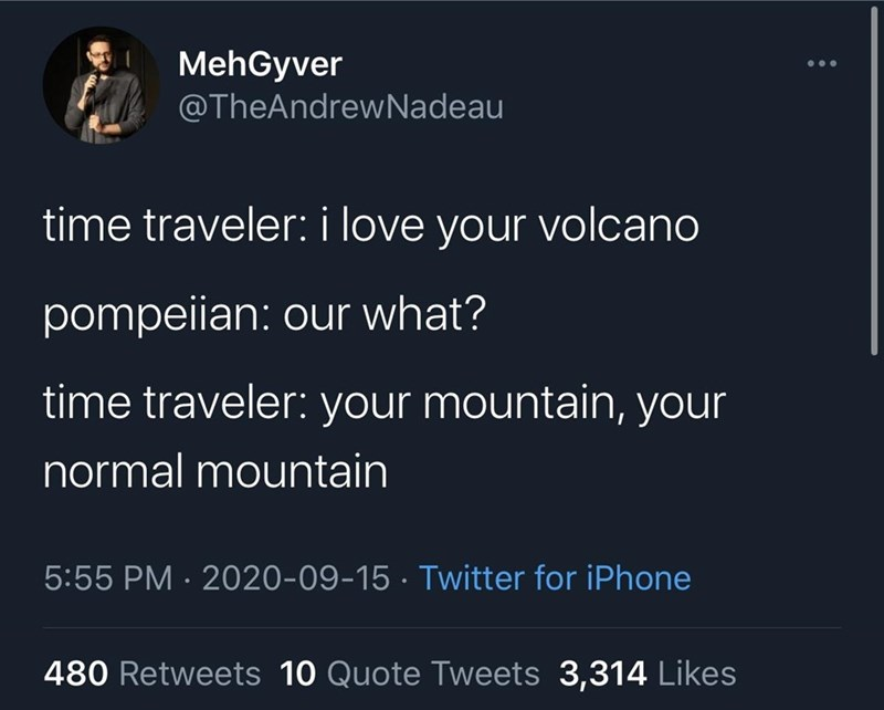 Organism - MehGyver @TheAndrewNadeau time traveler: i love your volcano pompeiian: our what? time traveler: your mountain, your normal mountain 5:55 PM · 2020-09-15 · Twitter for iPhone 480 Retweets 10 Quote Tweets 3,314 Likes
