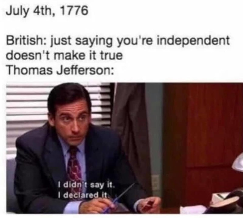 Chin - July 4th, 1776 British: just saying you're independent doesn't make it true Thomas Jefferson: I didn't say it. I declared it