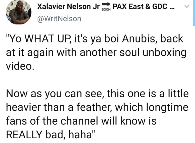 """Font - Xalavier Nelson Jr PAX East & GDC ... SOON @WritNelson """"Yo WHAT UP, it's ya boi Anubis, back at it again with another soul unboxing video. Now as you can see, this one is a little heavier than a feather, which longtime fans of the channel will know is REALLY bad, haha"""""""