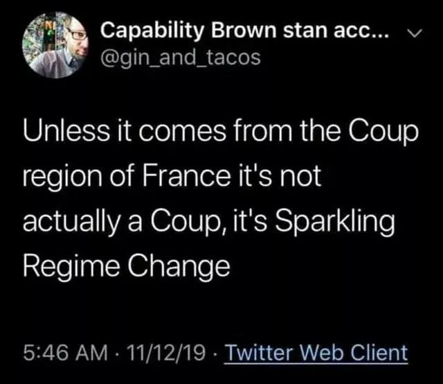 Organism - Capability Brown stan acc... @gin_and_tacos Unless it comes from the Coup region of France it's not actually a Coup, it's Sparkling Regime Change 5:46 AM · 11/12/19 · Twitter Web Client