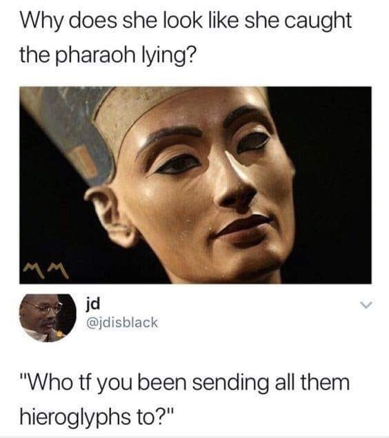 """Forehead - Why does she look like she caught the pharaoh lying? jd @jdisblack """"Who tf you been sending all them hieroglyphs to?"""""""