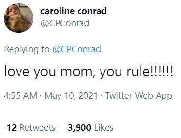Organism - caroline conrad @CPConrad Replying to @CPConrad love you mom, you rule!!!!!! 4:55 AM May 10, 2021 · Twitter Web App 12 Retweets 3,900 Likes
