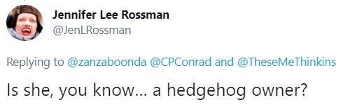 Human body - Jennifer Lee Rossman @JenLRossman Replying to @zanzaboonda @CPConrad and @TheseMeThinkins Is she, you know... a hedgehog owner?