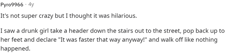 """Rectangle - Рyro9966 - 4y It's not super crazy but I thought it was hilarious. I saw a drunk girl take a header down the stairs out to the street, pop back up to her feet and declare """"It was faster that way anyway!"""" and walk off like nothing happened."""