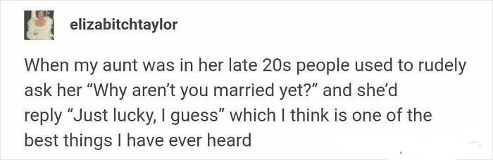 """Rectangle - elizabitchtaylor When my aunt was in her late 20s people used to rudely ask her """"Why aren't you married yet?"""" and she'd reply """"Just lucky, I guess"""" which I think is one of the best things I have ever heard"""
