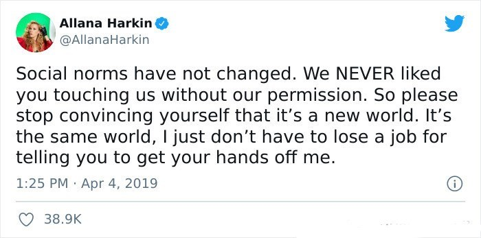 Font - Allana Harkin ( @AllanaHarkin Social norms have not changed. We NEVER liked you touching us without our permission. So please stop convincing yourself that it's a new world. It's the same world, I just don't have to lose a job for telling you to get your hands off me. 1:25 PM Apr 4, 2019 O 38.9K