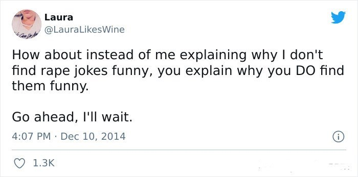 Rectangle - Laura @LauralikesWine How about instead of me explaining why I don't find rape jokes funny, you explain why you DO find them funny. Go ahead, I'Il wait. 4:07 PM · Dec 10, 2014 O 1.3K