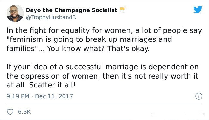 """Font - Dayo the Champagne Socialist @TrophyHusbandD In the fight for equality for women, a lot of people say """"feminism is going to break up marriages and families""""... You know what? That's okay. If your idea of a successful marriage is dependent on the oppression of women, then it's not really worth it at all. Scatter it all! 9:19 PM · Dec 11, 2017 6.5K"""