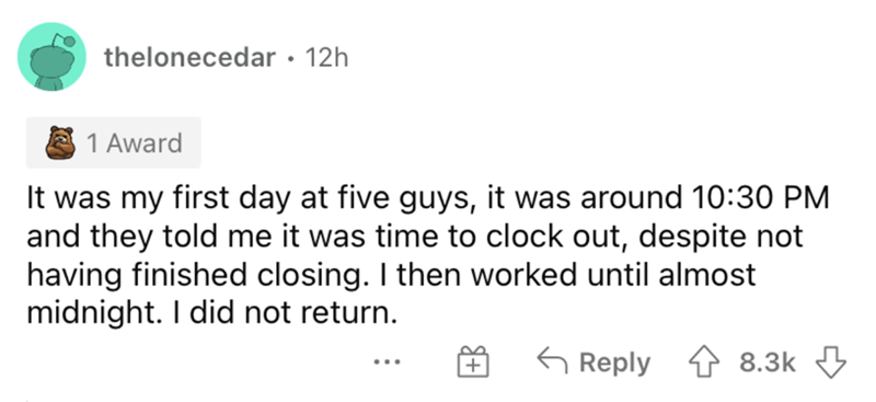Rectangle - ro thelonecedar · 12h 1 Award It was my first day at five guys, it was around 10:30 PM and they told me it was time to clock out, despite not having finished closing. I then worked until almost midnight. I did not return. G Reply 4 8.3k 3 + ...