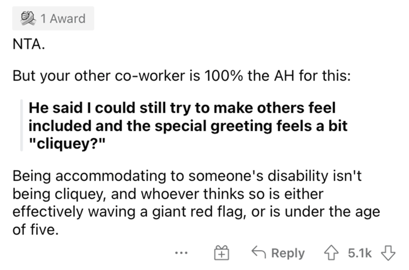 """Font - 1 Award NTA. But your other co-worker is 100% the AH for this: He said I could still try to make others feel included and the special greeting feels a bit """"cliquey?"""" Being accommodating to someone's disability isn't being cliquey, and whoever thinks so is either effectively waving a giant red flag, or is under the age of five. G Reply 1 5.1k 3 ..."""