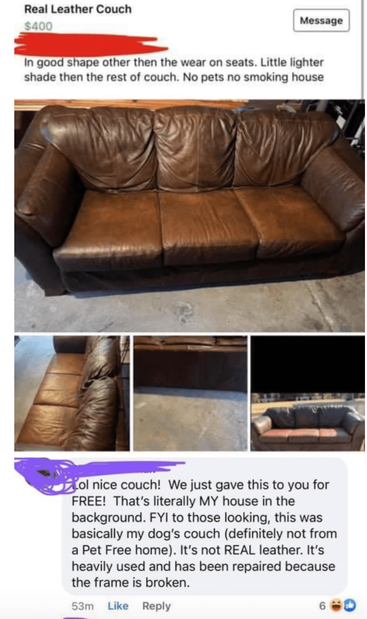 Brown - Real Leather Couch Message $400 In good shape other then the wear on seats. Little lighter shade then the rest of couch. No pets no smoking house ol nice couch! We just gave this to you for FREE! That's literally MY house in the background. FYI to those looking, this was basically my dog's couch (definitely not from a Pet Free home). It's not REAL leather. It's heavily used and has been repaired because the frame is broken. 53m Like Reply 6.