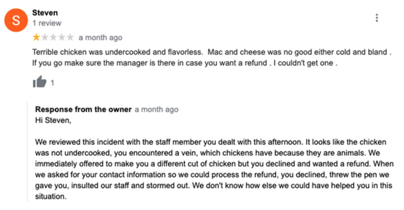 Font - Steven S 1 review ***** a month ago Terrible chicken was undercooked and flavorless. Mac and cheese was no good either cold and bland. If you go make sure the manager is there in case you want a refund .I couldn't get one . Response from the owner a month ago Hi Steven, We reviewed this incident with the staff member you dealt with this afternoon. It looks like the chicken was not undercooked, you encountered a vein, which chickens have because they are animals. We immediately offered to