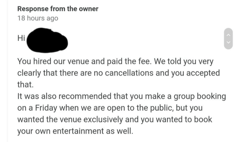 Font - Response from the owner 18 hours ago Hi You hired our venue and paid the fee. We told you very clearly that there are no cancellations and you accepted that. It was also recommended that you make a group booking on a Friday when we are open to the public, but you wanted the venue exclusively and you wanted to book your own entertainment as well.