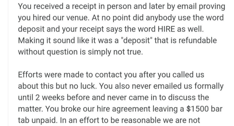 """Font - You received a receipt in person and later by email proving you hired our venue. At no point did anybody use the word deposit and your receipt says the word HIRE as well. Making it sound like it was a """"deposit"""" that is refundable without question is simply not true. Efforts were made to contact you after you called us about this but no luck. You also never emailed us formally until 2 weeks before and never came in to discuss the matter. You broke our hire agreement leaving a $1500 bar tab"""