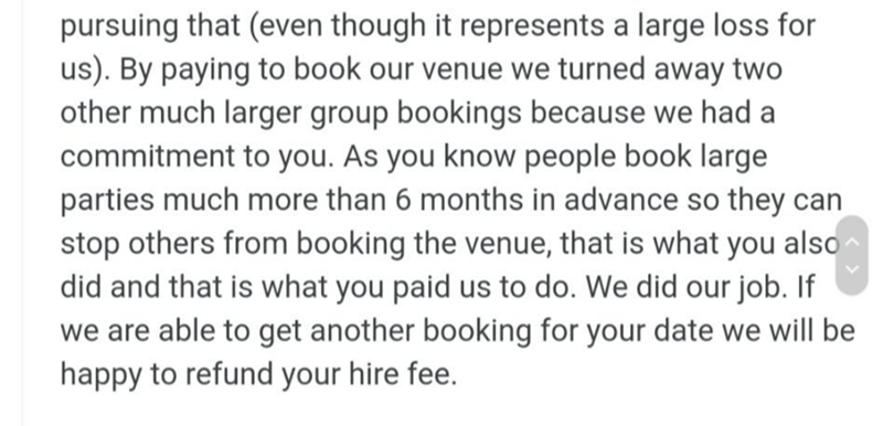 Font - pursuing that (even though it represents a large loss for us). By paying to book our venue we turned away two other much larger group bookings because we had a commitment to you. As you know people book large parties much more than 6 months in advance so they can stop others from booking the venue, that is what you also did and that is what you paid us to do. We did our job. If we are able to get another booking for your date we will be happy to refund your hire fee.