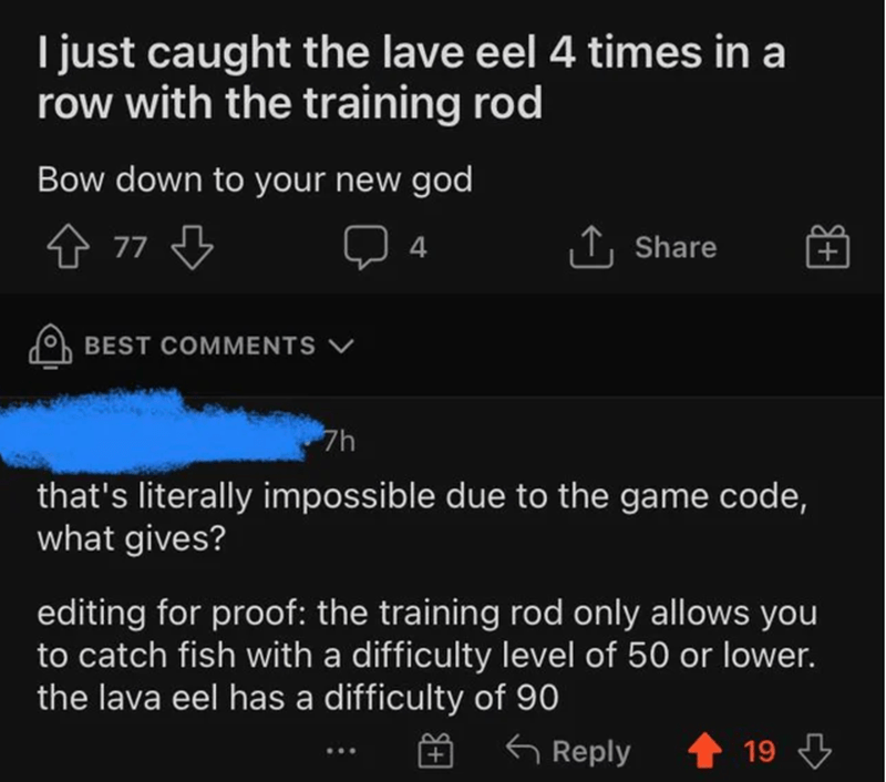 Font - I just caught the lave eel 4 times in a row with the training rod Bow down to your new god 4 77 3 ↑, Share 4 BEST COMMENTS V 7h that's literally impossible due to the game code, what gives? editing for proof: the training rod only allows you to catch fish with a difficulty level of 50 or lower. the lava eel has a difficulty of 90 G Reply 19 3