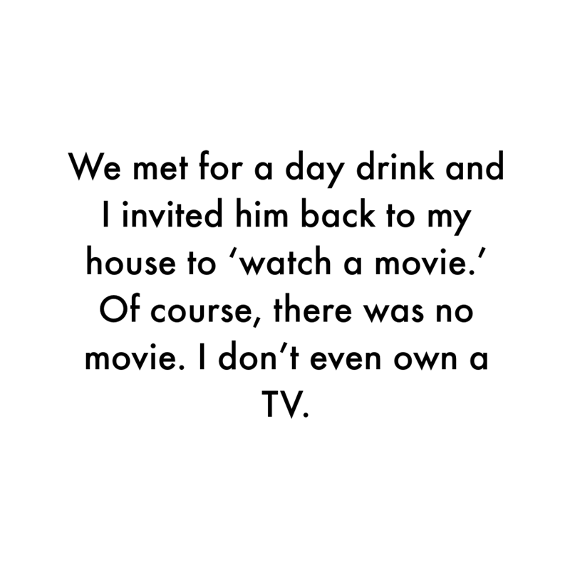 Font - We met for a day drink and I invited him back to my house to 'watch a movie.' Of course, there was no movie. I don't even own a TV.