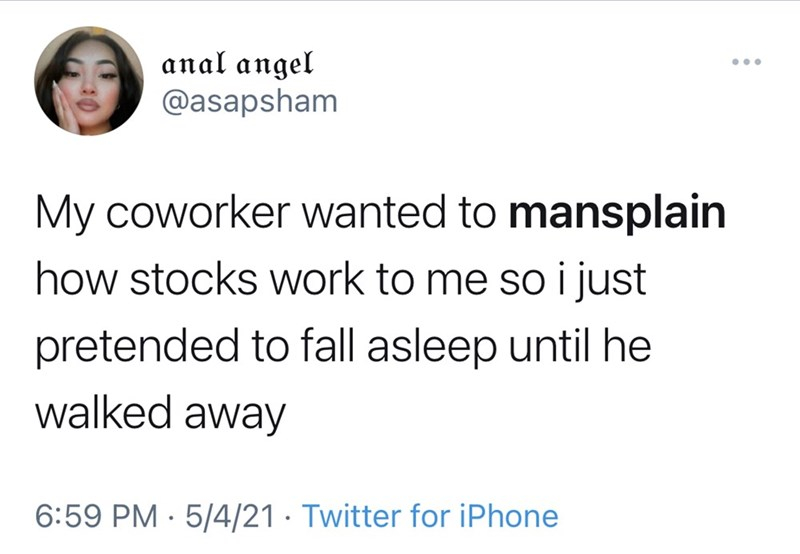 Jaw - anal angel @asapsham My coworker wanted to mansplain how stocks work to me so i just pretended to fall asleep until he walked away 6:59 PM · 5/4/21 · Twitter for iPhone