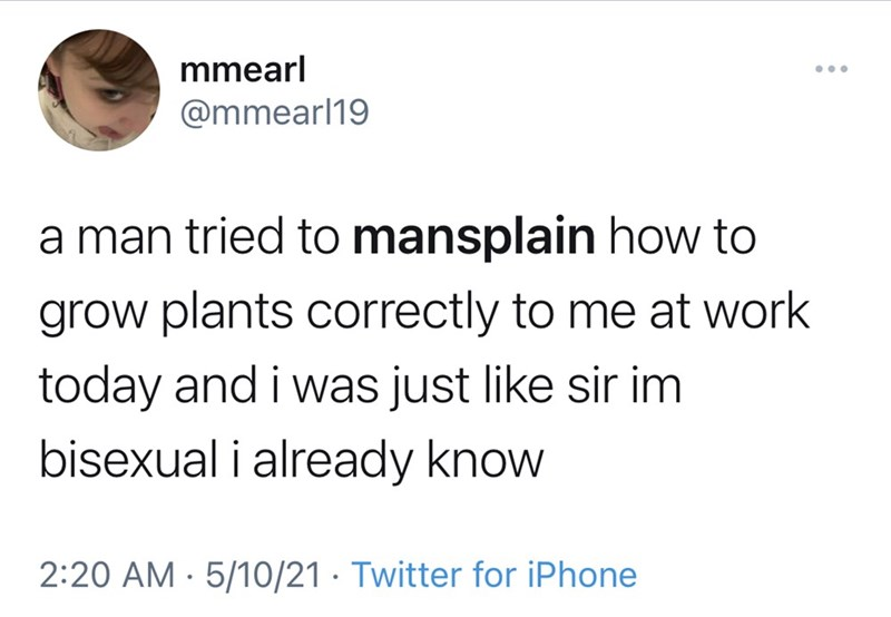 Font - mmearl @mmearl19 a man tried to mansplain how to grow plants correctly to me at work today and i was just like sir im bisexual i already know 2:20 AM · 5/10/21 · Twitter for iPhone