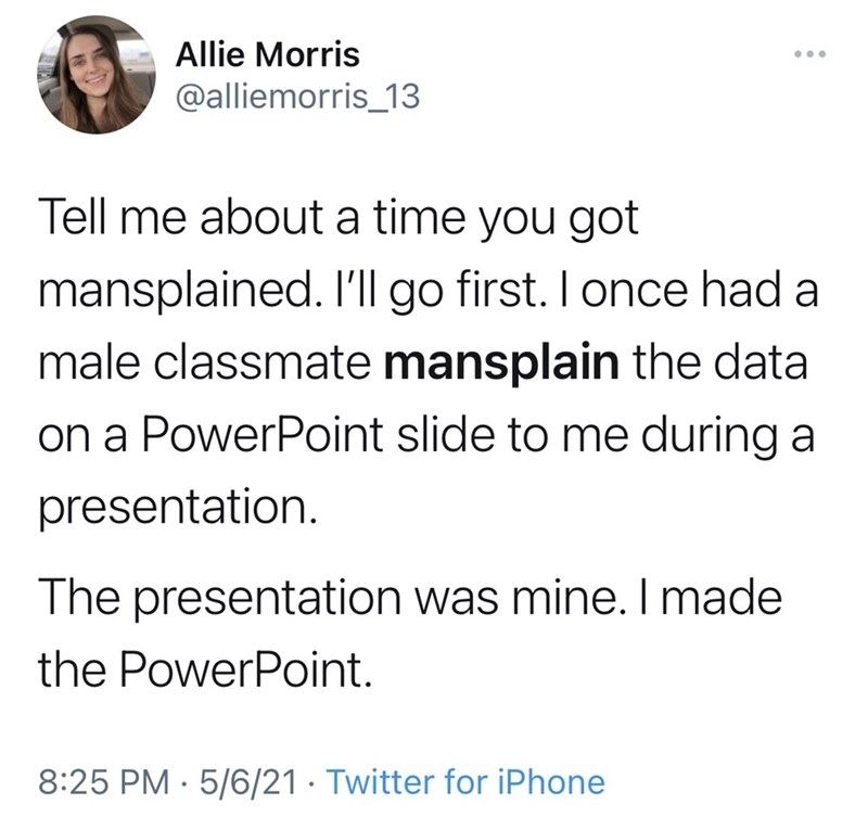 Font - Allie Morris ... @alliemorris_13 Tell me about a time you got mansplained. I'll go first. I once had a male classmate mansplain the data on a PowerPoint slide to me during a presentation. The presentation was mine. I made the PowerPoint. 8:25 PM · 5/6/21 · Twitter for iPhone