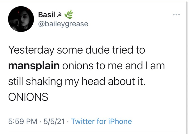 Rectangle - Basil 2 ... @baileygrease Yesterday some dude tried to mansplain onions to me and I am still shaking my head about it. ONIONS 5:59 PM · 5/5/21 · Twitter for iPhone
