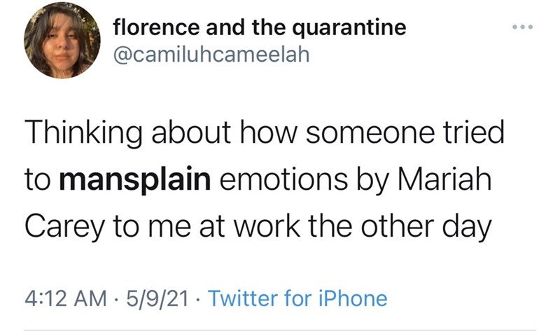 Jaw - florence and the quarantine @camiluhcameelah Thinking about how someone tried to mansplain emotions by Mariah Carey to me at work the other day 4:12 AM · 5/9/21 · Twitter for iPhone