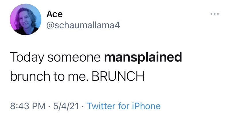 Font - Ace ... @schaumallama4 Today someone mansplained brunch to me. BRUNCH 8:43 PM · 5/4/21 · Twitter for iPhone