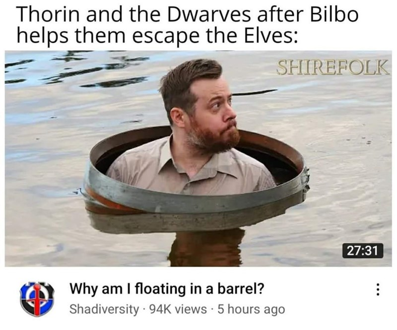 Water - Thorin and the Dwarves after Bilbo helps them escape the Elves: SHIREFOLK 27:31 Why am I floating in a barrel? Shadiversity · 94K views · 5 hours ago