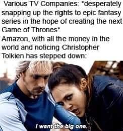 """Outerwear - Various TV Companies: """"desperately snapping up the rights to epic fantasy series in the hope of creating the next Game of Thrones Amazon, with all the money in the world and noticing Christopher Tolkien has stepped down: I want the big one."""