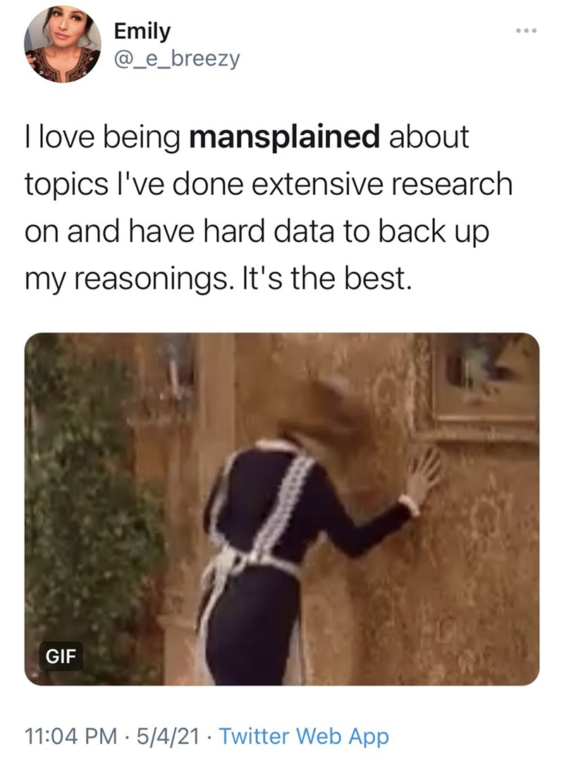 Vertebrate - Emily @_e_breezy ... I love being mansplained about topics l've done extensive research on and have hard data to back up my reasonings. It's the best. GIF 11:04 PM · 5/4/21 · Twitter Web App