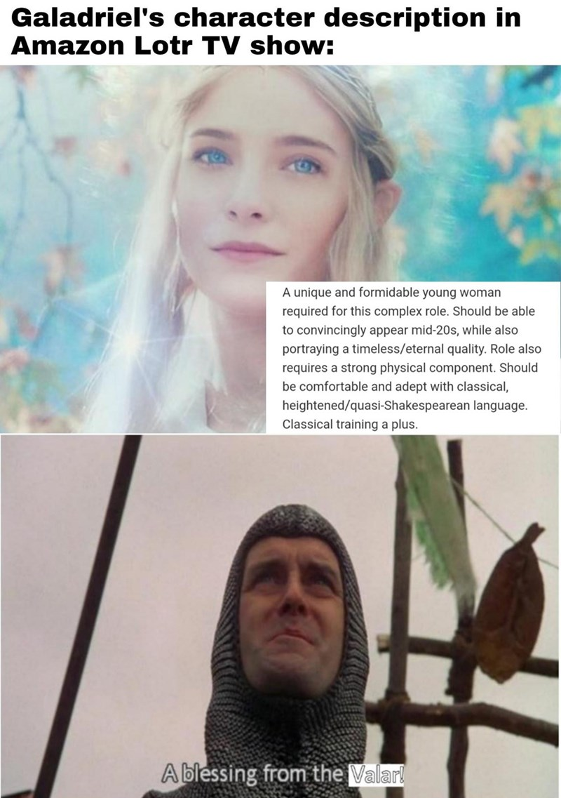 Forehead - Galadriel's character description in Amazon Lotr TV show: A unique and formidable young woman required for this complex role. Should be able to convincingly appear mid-20s, while also portraying a timeless/eternal quality. Role also requires a strong physical component. Should be comfortable and adept with classical, heightened/quasi-Shakespearean language. Classical training a plus. A blessing from the Valar!