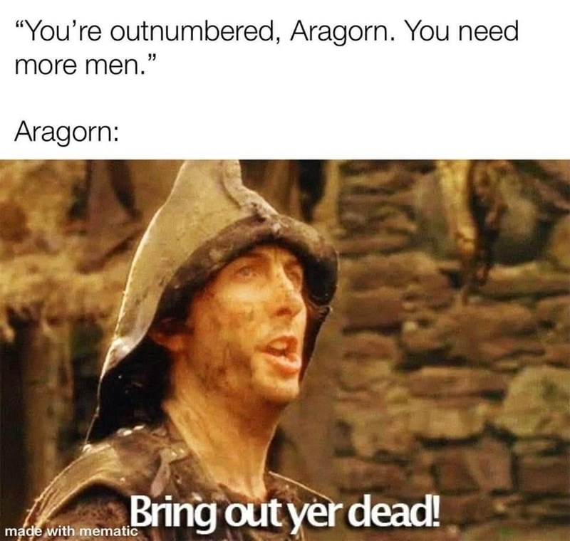 """Hat - """"You're outnumbered, Aragorn. You need more men."""" Aragorn: Bring out yer dead! made with mematic"""