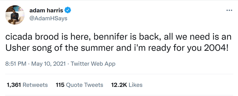 Font - adam harris @AdamHSays cicada brood is here, bennifer is back, all we need is an Usher song of the summer and i'm ready for you 2004! 8:51 PM · May 10, 2021 · Twitter Web App 1,361 Retweets 115 Quote Tweets 12.2K Likes