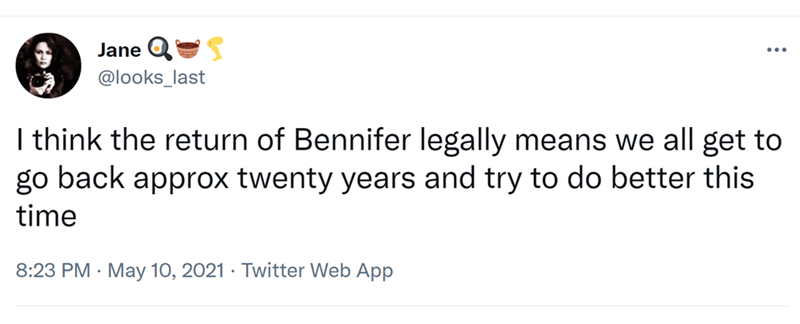 Rectangle - Jane QS @looks_last I think the return of Bennifer legally means we all get to go back approx twenty years and try to do better this time 8:23 PM · May 10, 2021 · Twitter Web App