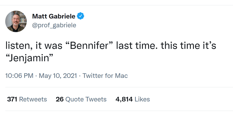 "Font - Matt Gabriele @prof_gabriele listen, it was ""Bennifer"" last time. this time it's ""Jenjamin"" 10:06 PM · May 10, 2021 · Twitter for Mac 371 Retweets 26 Quote Tweets 4,814 Likes"